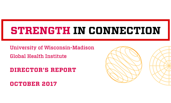 Words on the cover of report say: Strength in Connection, University of Wisconsin-Madison Global Health Institute, Director's Report, October 2017