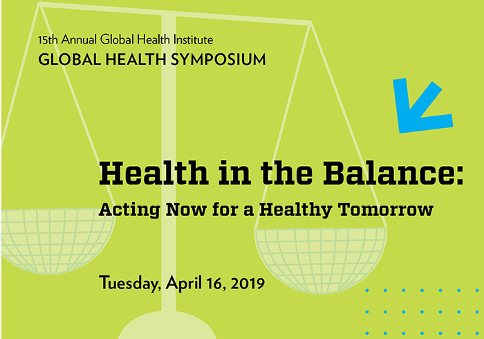 Words on image say 15th annual Global Health Symposium. Health in the Balance: Acting Now for a Healthy Tomorrow. Tuesday, April 16, 2019. There is an image of a scale also.
